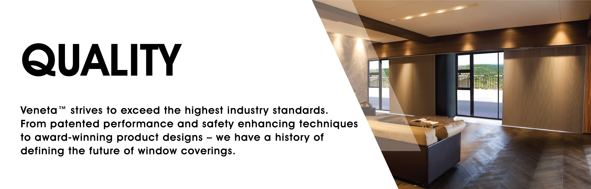 Quality: Veneta strives to exceed the highest standards. From patented performance and safety enhancing techniques to award-winning product designs – we have a history of defining the future of window coverings.