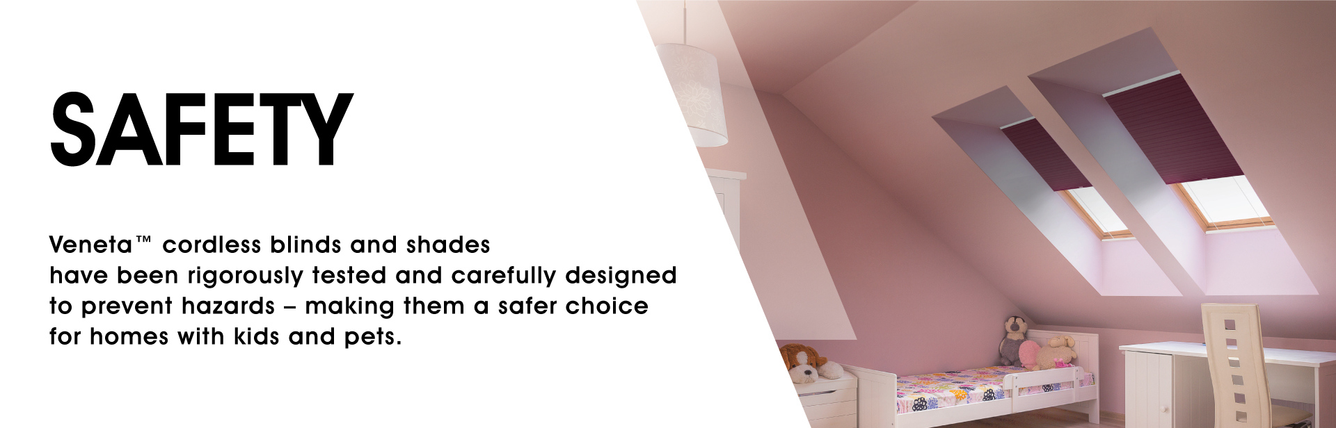 Safety: Veneta cordless blinds & shades have been rigorously tested and carefully designed to prevent hazards – making them a safer choice for homes with kids and pets.