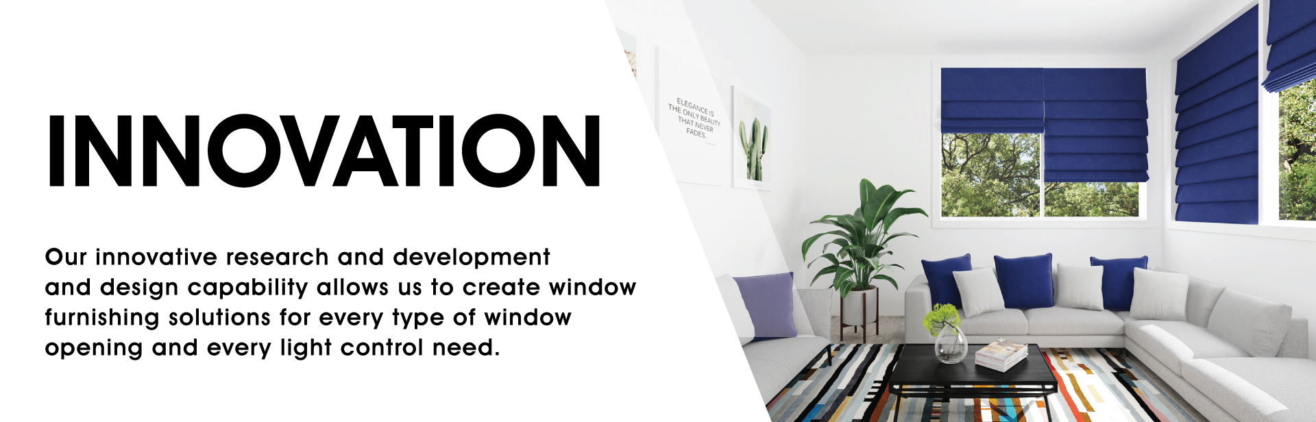 Innovation: Our innovative research and development and design capability allows us to create window furnishing solutions for every type of window opening and every light control need.
