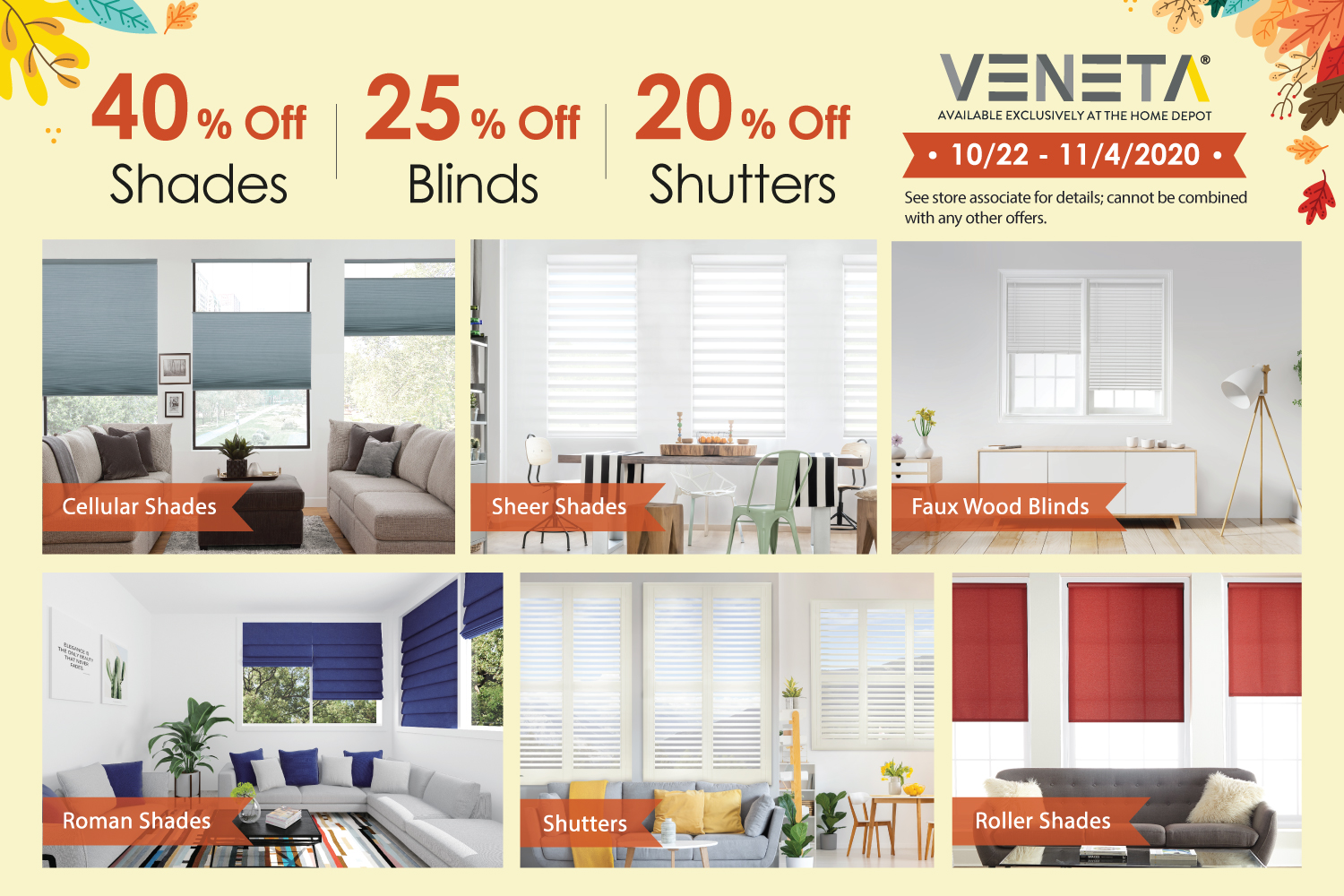 40% off Veneta shades, 25% off blinds and 20% off shutters from 10/22 through 11/4! Veneta Window Fashions are exclusively available at The Home Depot.